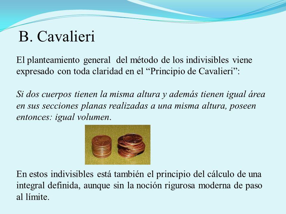 B. CavalieriEl planteamiento general del método de los indivisibles viene expresado con toda claridad en el Principio de Cavalieri :
