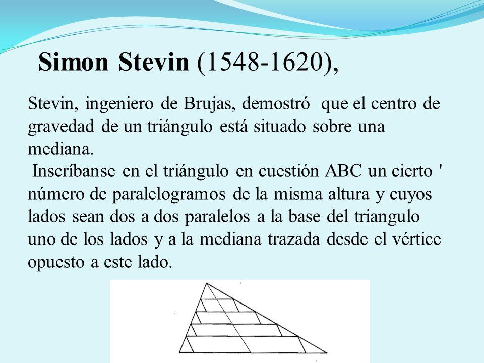 Simon Stevin (1548-1620),Stevin, ingeniero de Brujas, demostró que el centro de gravedad de un triángulo está situado sobre una mediana.