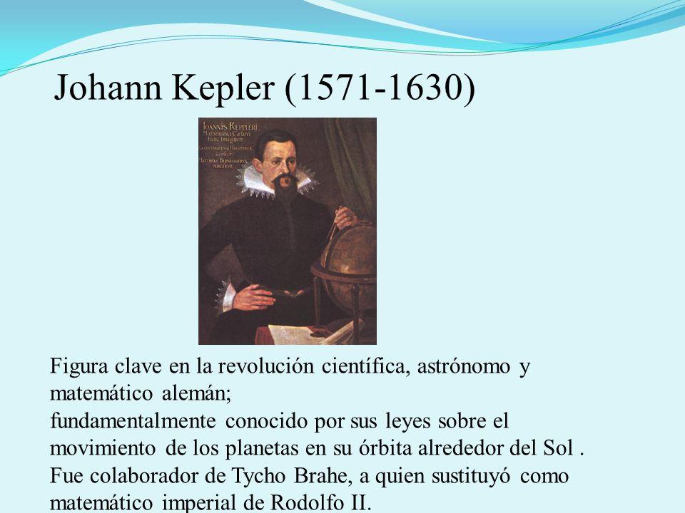 Johann Kepler (1571-1630) Figura clave en la revolución científica, astrónomo y matemático alemán;