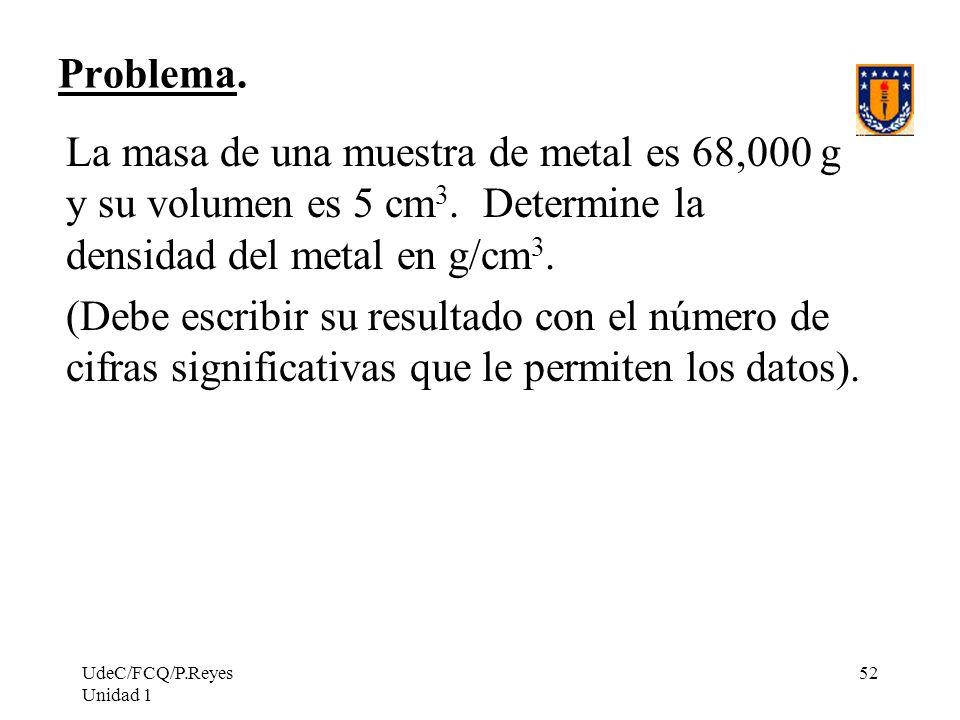Problema. La masa de una muestra de metal es 68,000 g y su volumen es 5 cm3. Determine la densidad del metal en g/cm3.