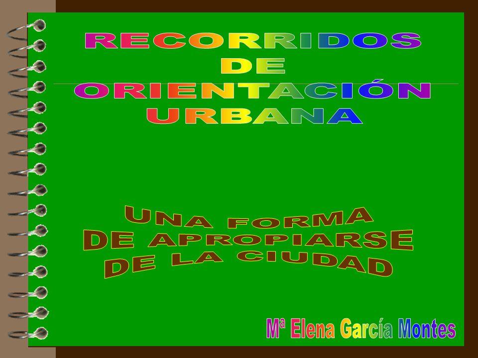 RECORRIDOS DE ORIENTACIÓN URBANA UNA FORMA DE APROPIARSE DE LA CIUDAD Mª Elena García Montes