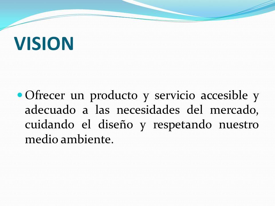 VISION Ofrecer un producto y servicio accesible y adecuado a las necesidades del mercado, cuidando el diseño y respetando nuestro medio ambiente.
