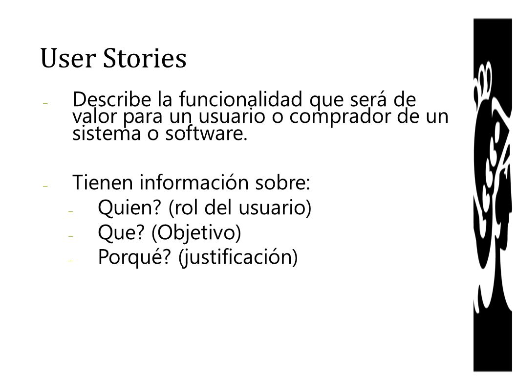 User Stories Describe la funcionalidad que será de valor para un usuario o comprador de un sistema o software.