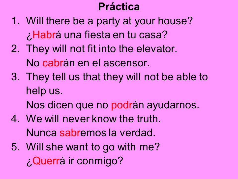 Práctica 1. Will there be a party at your house ¿Habrá una fiesta en tu casa 2. They will not fit into the elevator.