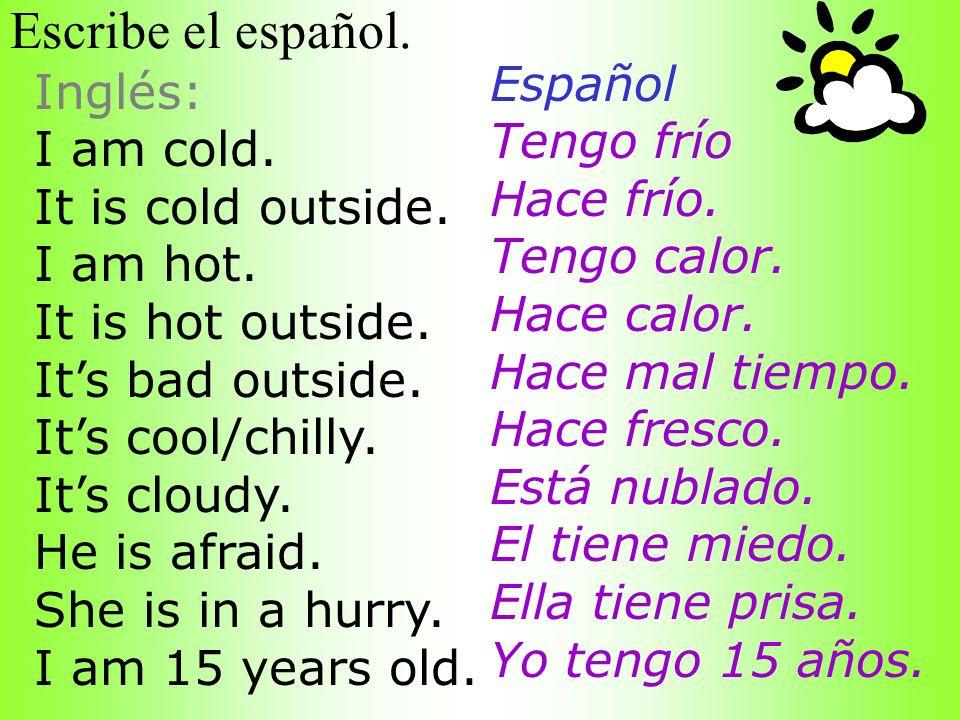 Escribe el español. Español Inglés: Tengo frío I am cold. Hace frío.