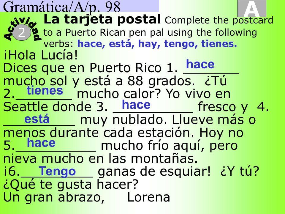 Gramática/A/p. 98A. La tarjeta postal Complete the postcard to a Puerto Rican pen pal using the following verbs: hace, está, hay, tengo, tienes.