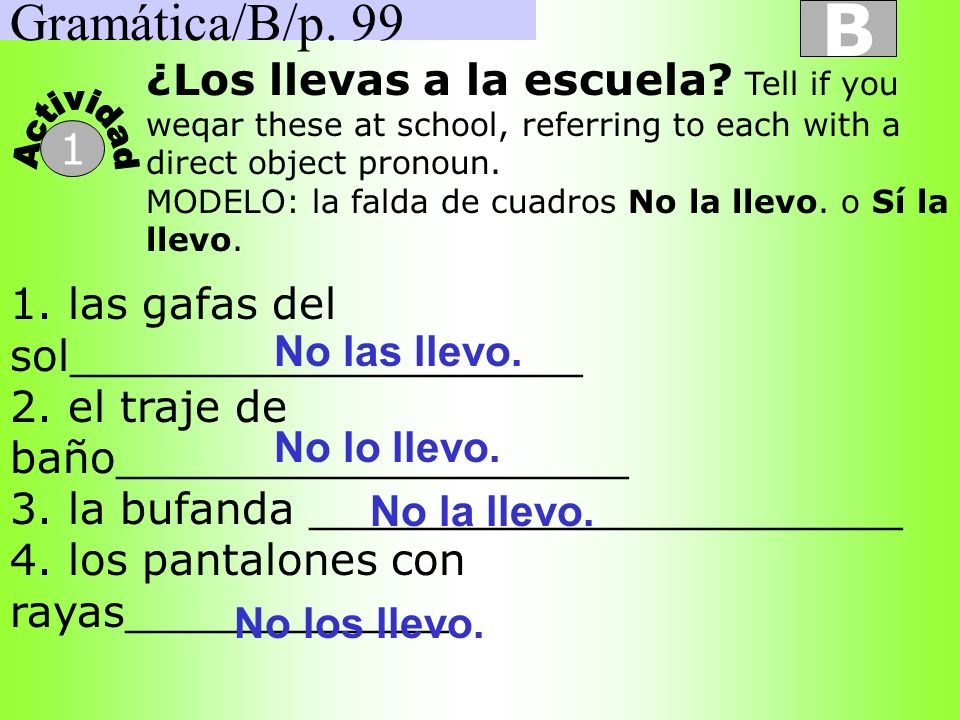 Gramática/B/p. 99 B. ¿Los llevas a la escuela Tell if you weqar these at school, referring to each with a direct object pronoun.