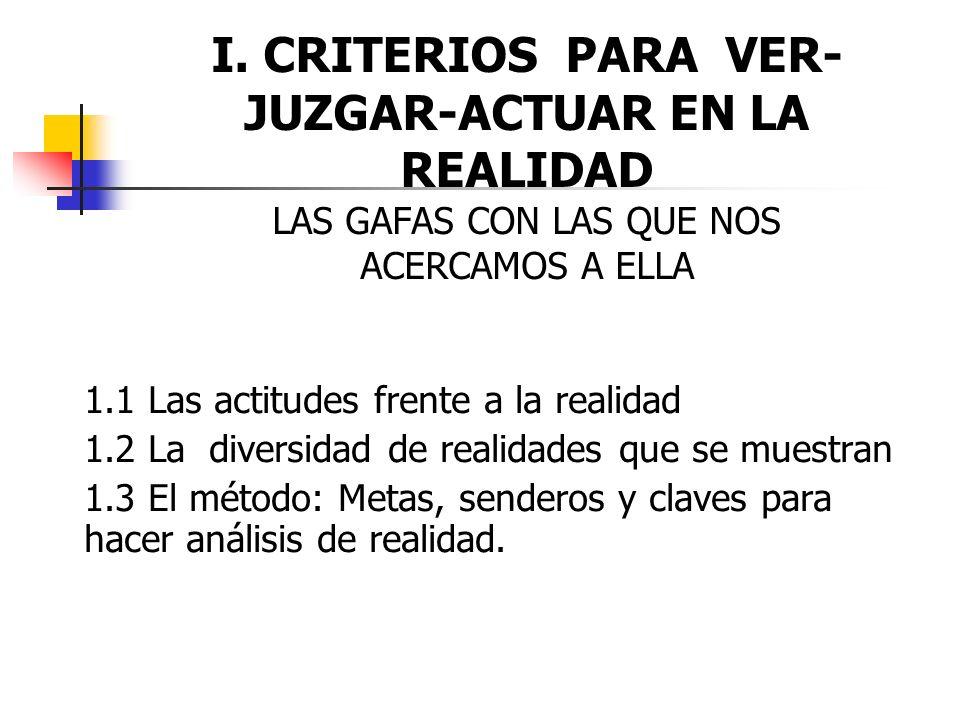 I. CRITERIOS PARA VER-JUZGAR-ACTUAR EN LA REALIDAD LAS GAFAS CON LAS QUE NOS ACERCAMOS A ELLA