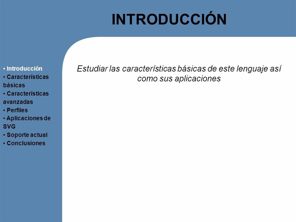 INTRODUCCIÓN Introducción. Características básicas. Características avanzadas. Perfiles. Aplicaciones de SVG.