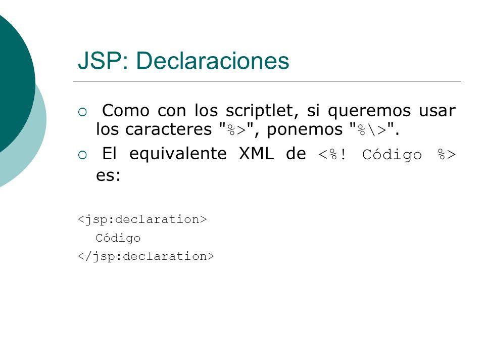 JSP: Declaraciones Como con los scriptlet, si queremos usar los caracteres %> , ponemos %\> . El equivalente XML de <%! Código %> es: