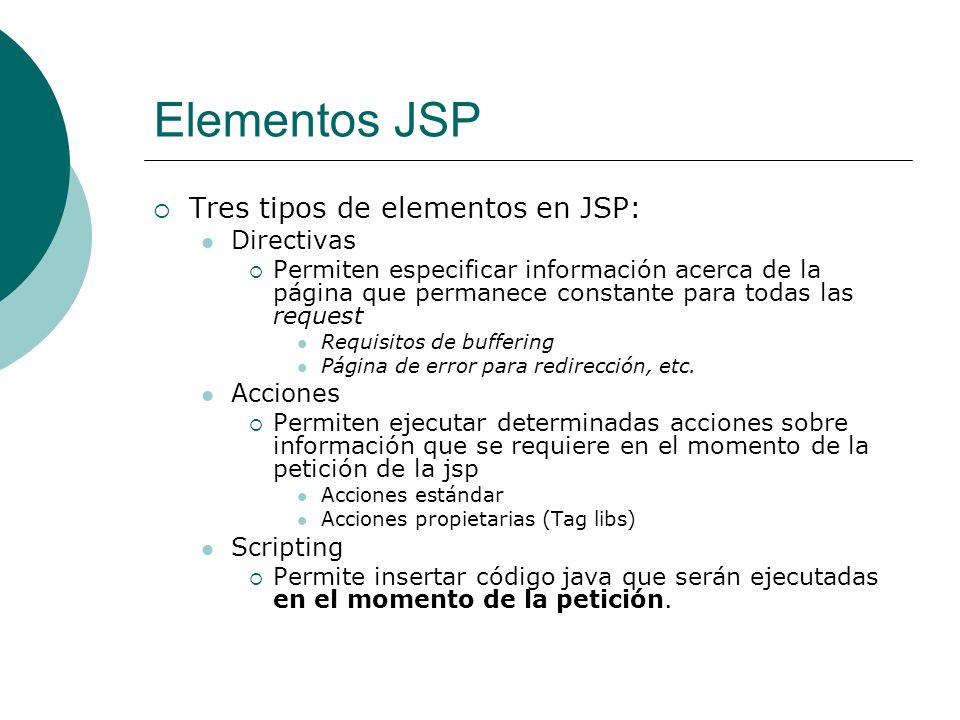 Elementos JSP Tres tipos de elementos en JSP: Directivas Acciones