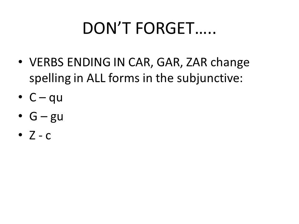 DON'T FORGET….. VERBS ENDING IN CAR, GAR, ZAR change spelling in ALL forms in the subjunctive: C – qu.