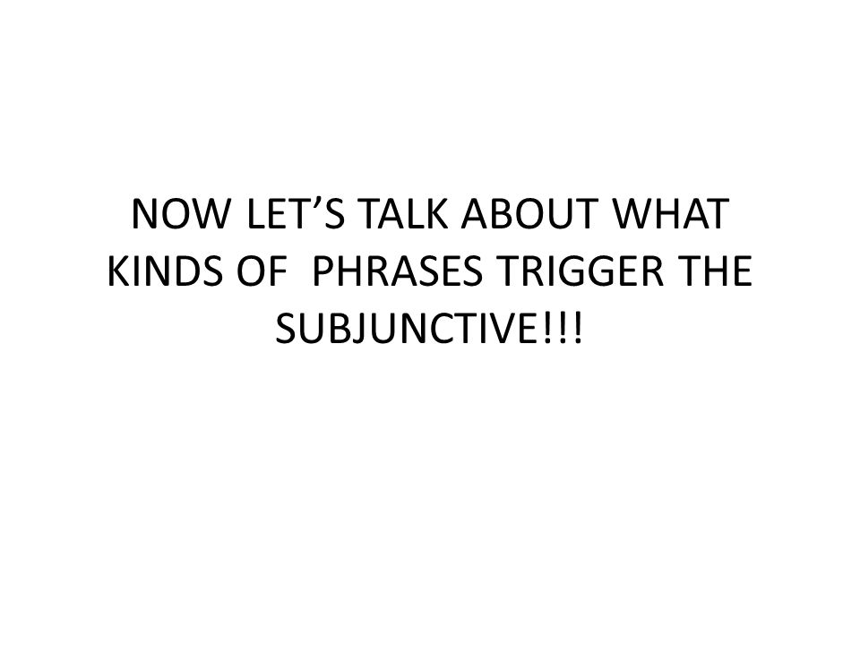 NOW LET'S TALK ABOUT WHAT KINDS OF PHRASES TRIGGER THE SUBJUNCTIVE!!!