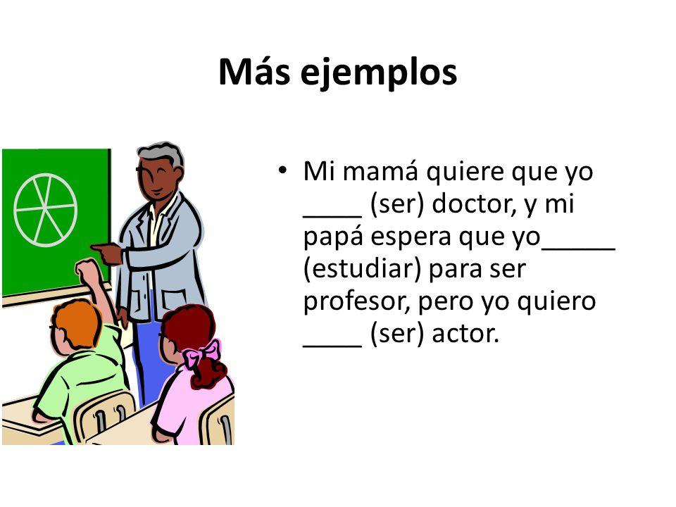 Más ejemplos Mi mamá quiere que yo ____ (ser) doctor, y mi papá espera que yo_____ (estudiar) para ser profesor, pero yo quiero ____ (ser) actor.