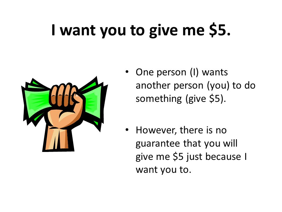 I want you to give me $5. One person (I) wants another person (you) to do something (give $5).