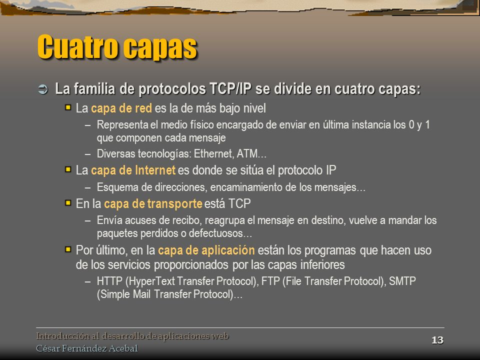 Cuatro capas La familia de protocolos TCP/IP se divide en cuatro capas: La capa de red es la de más bajo nivel.