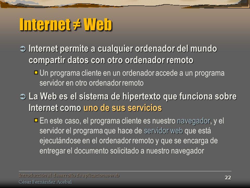 Internet ≠ Web Internet permite a cualquier ordenador del mundo compartir datos con otro ordenador remoto.