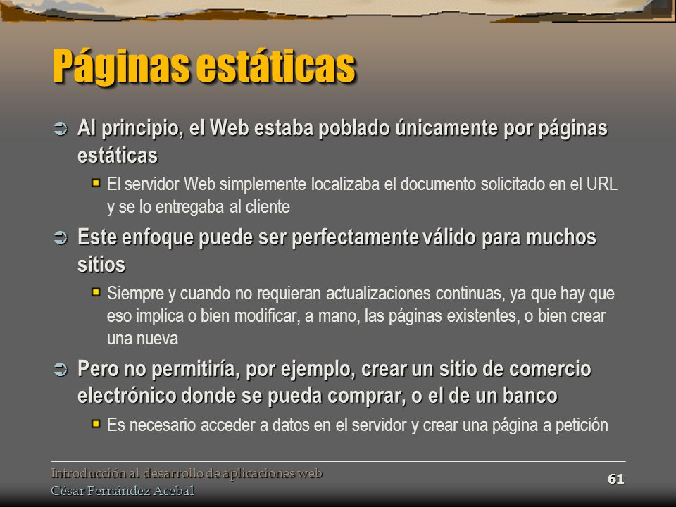 Páginas estáticas Al principio, el Web estaba poblado únicamente por páginas estáticas.