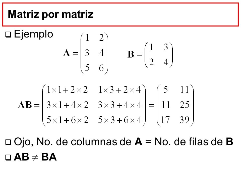 Matriz por matriz Ejemplo Ojo, No. de columnas de A = No. de filas de B AB  BA