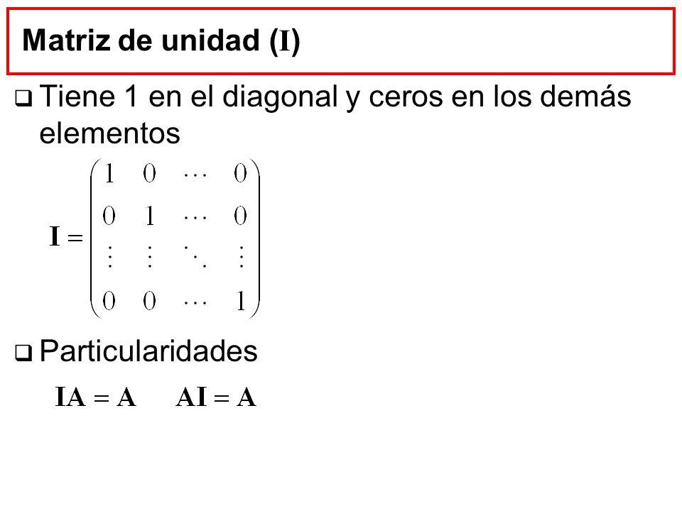 Matriz de unidad (I) Tiene 1 en el diagonal y ceros en los demás elementos Particularidades