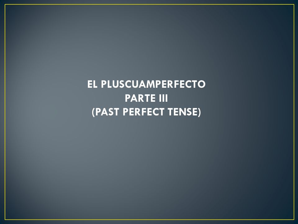 EL PLUSCUAMPERFECTO PARTE III (PAST PERFECT TENSE)