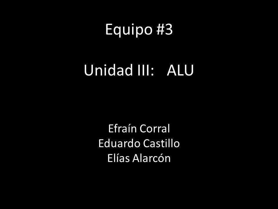 Equipo #3 Unidad III: ALU Efraín Corral Eduardo Castillo Elías Alarcón