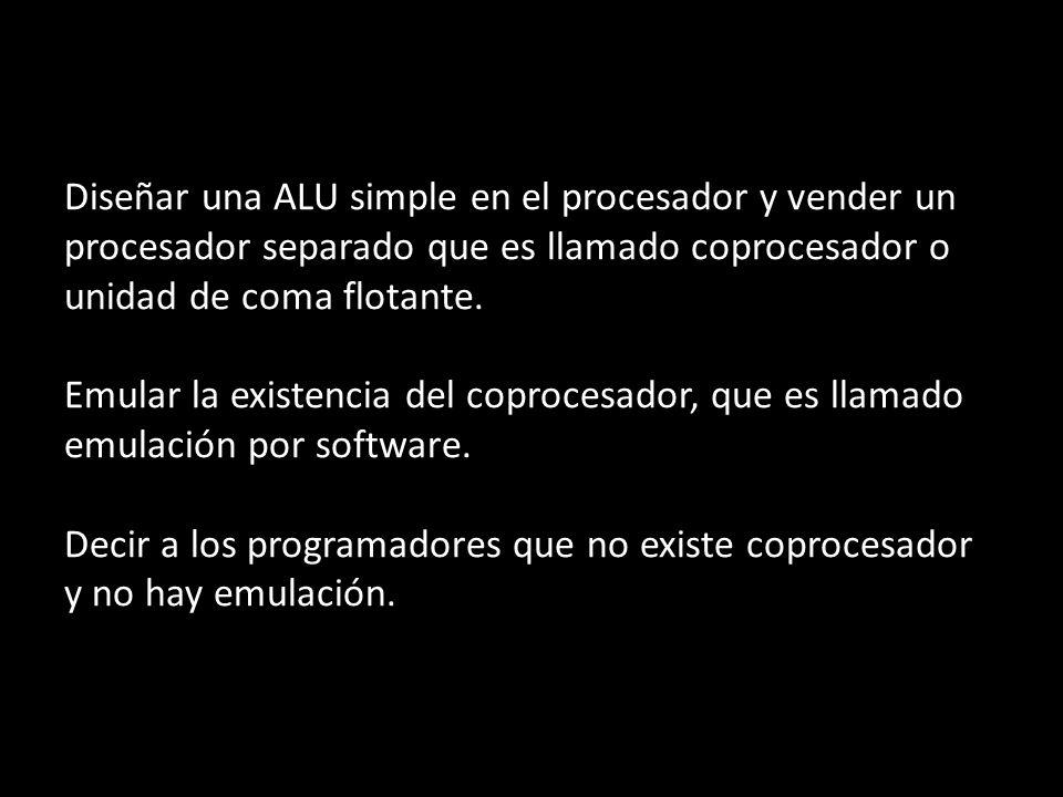 Diseñar una ALU simple en el procesador y vender un procesador separado que es llamado coprocesador o unidad de coma flotante.