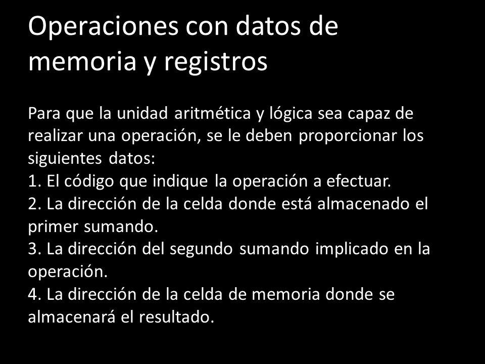 Operaciones con datos de memoria y registros Para que la unidad aritmética y lógica sea capaz de realizar una operación, se le deben proporcionar los siguientes datos: 1.