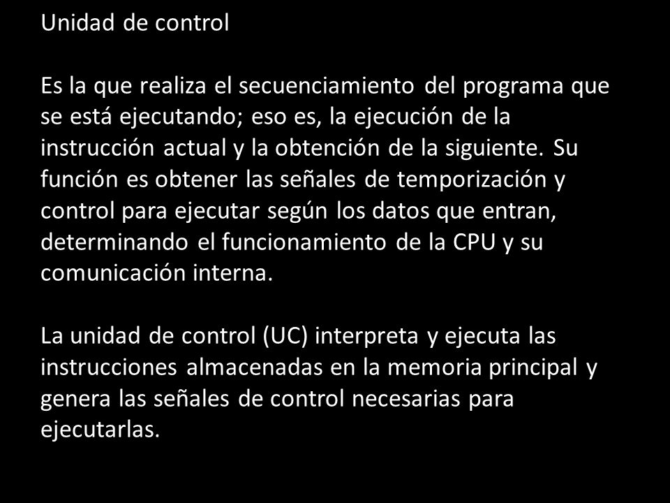 Unidad de control Es la que realiza el secuenciamiento del programa que se está ejecutando; eso es, la ejecución de la instrucción actual y la obtención de la siguiente.