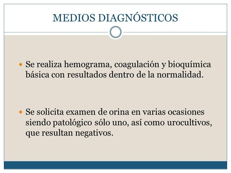 MEDIOS DIAGNÓSTICOS Se realiza hemograma, coagulación y bioquímica básica con resultados dentro de la normalidad.