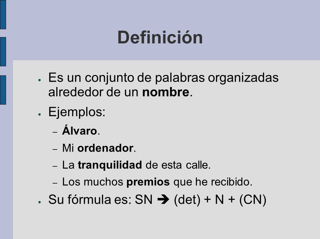 Definición Es un conjunto de palabras organizadas alrededor de un nombre. Ejemplos: Álvaro. Mi ordenador.