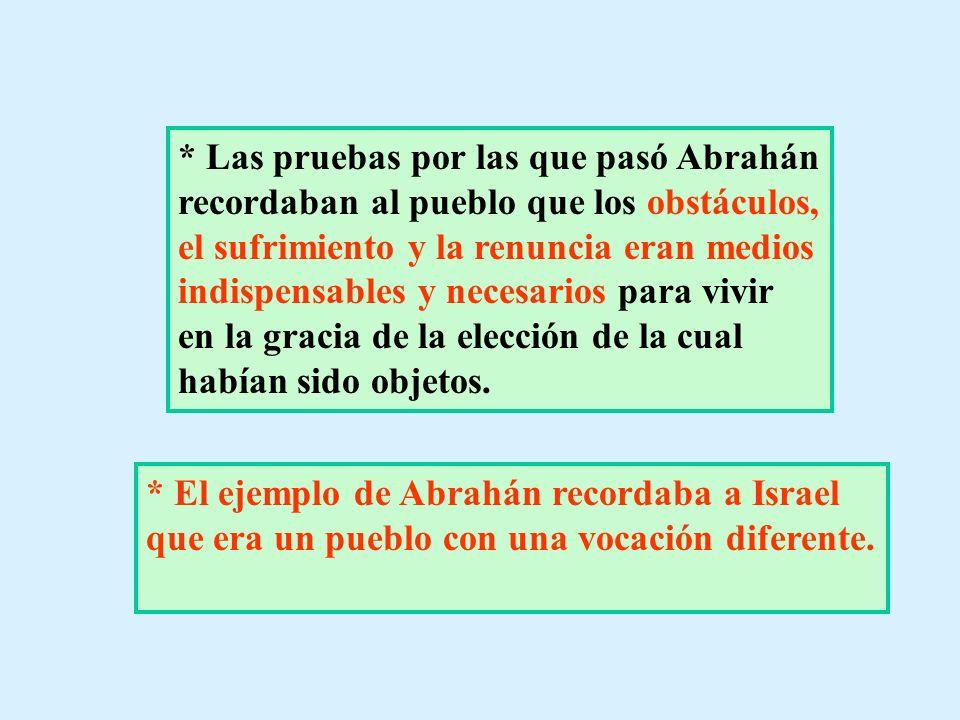 * Las pruebas por las que pasó Abrahán recordaban al pueblo que los obstáculos, el sufrimiento y la renuncia eran medios indispensables y necesarios para vivir en la gracia de la elección de la cual habían sido objetos.
