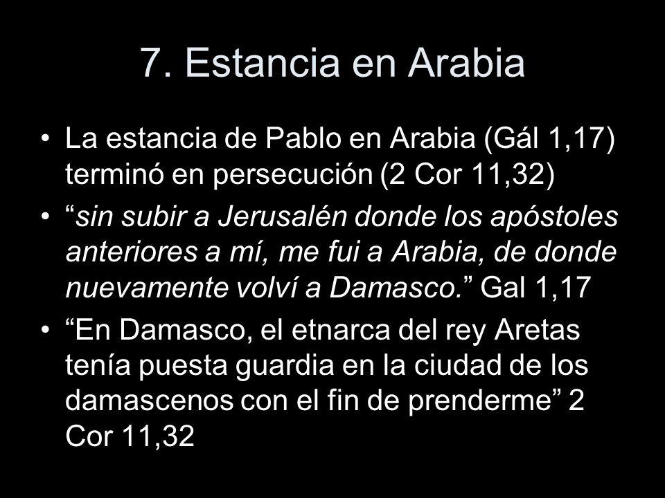 7. Estancia en Arabia La estancia de Pablo en Arabia (Gál 1,17) terminó en persecución (2 Cor 11,32)
