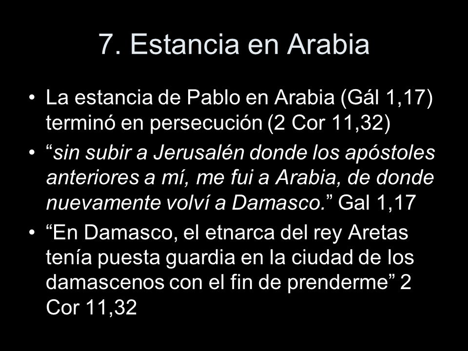 7. Estancia en ArabiaLa estancia de Pablo en Arabia (Gál 1,17) terminó en persecución (2 Cor 11,32)