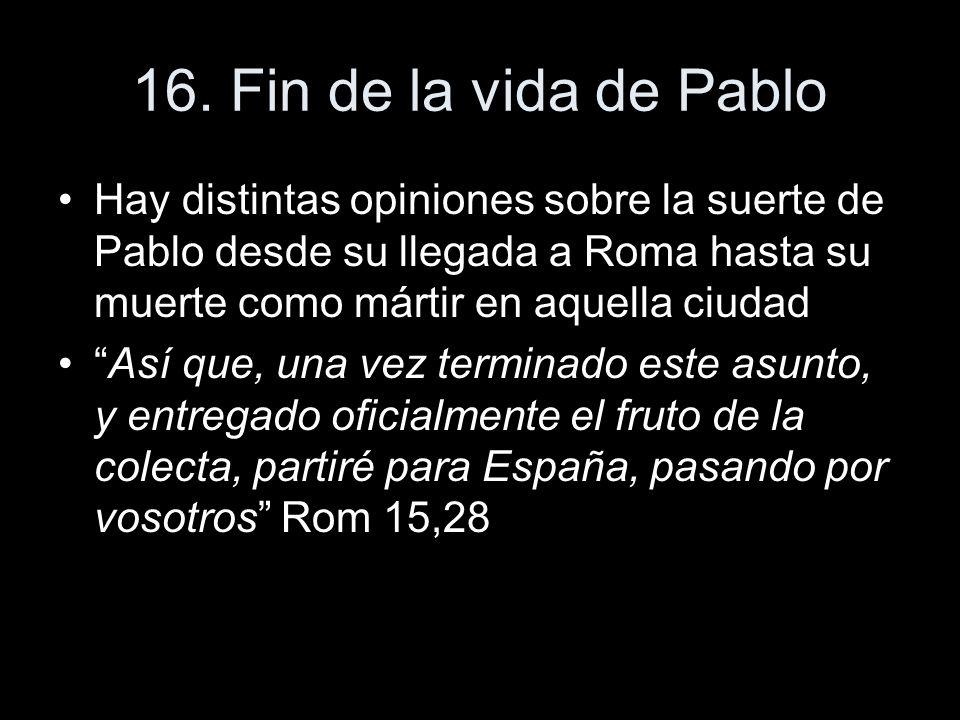 16. Fin de la vida de Pablo Hay distintas opiniones sobre la suerte de Pablo desde su llegada a Roma hasta su muerte como mártir en aquella ciudad.