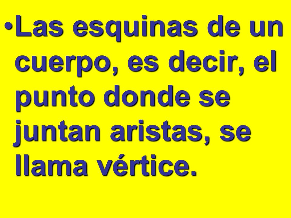 Las esquinas de un cuerpo, es decir, el punto donde se juntan aristas, se llama vértice.