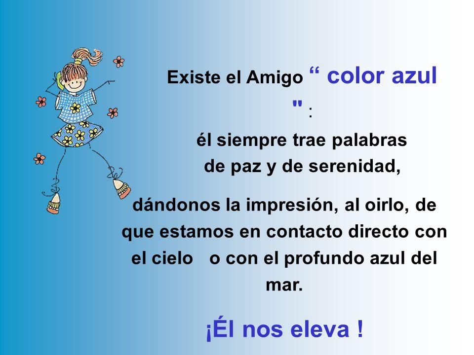 Existe el Amigo color azul : él siempre trae palabras de paz y de serenidad,