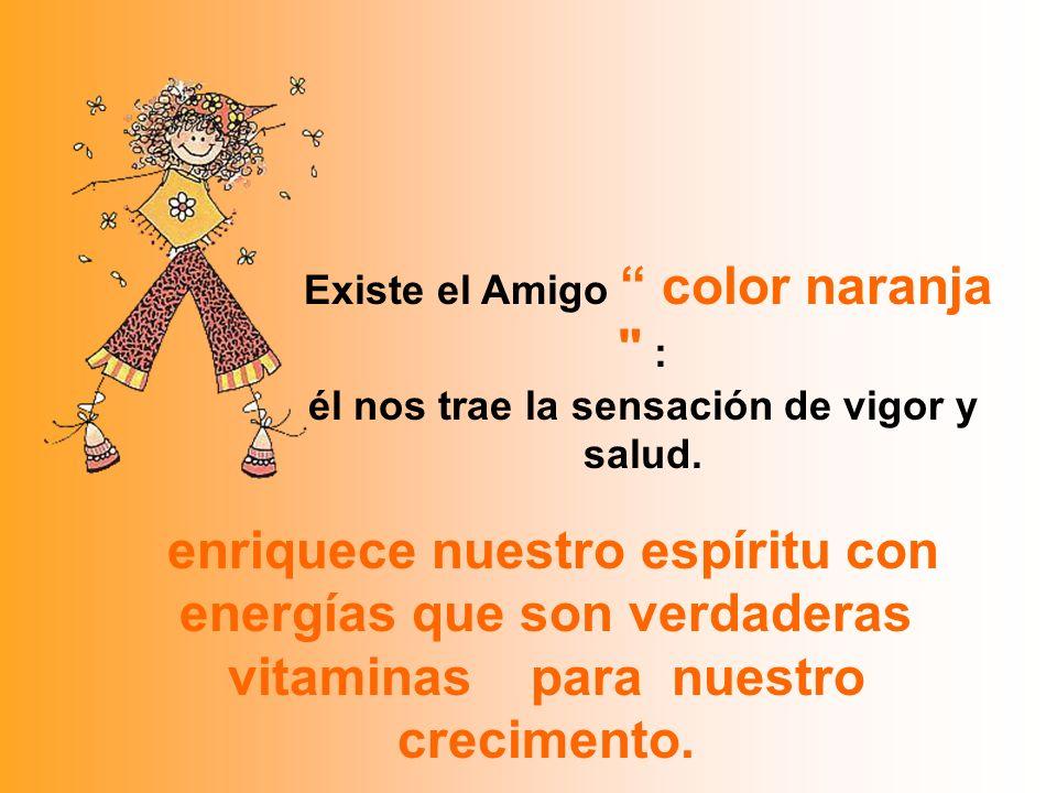 Existe el Amigo color naranja : él nos trae la sensación de vigor y salud.