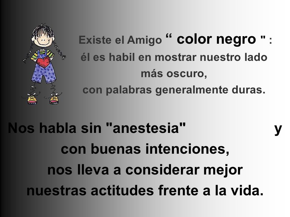 Existe el Amigo color negro : él es habil en mostrar nuestro lado más oscuro, con palabras generalmente duras.