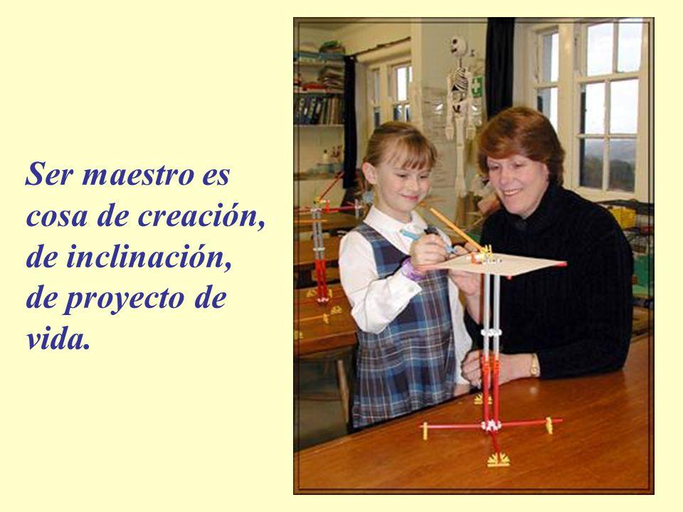 Ser maestro es cosa de creación, de inclinación, de proyecto de vida.