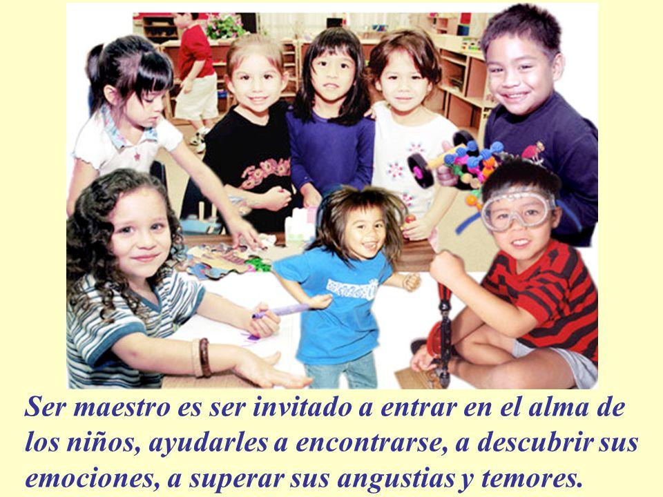 Ser maestro es ser invitado a entrar en el alma de los niños, ayudarles a encontrarse, a descubrir sus emociones, a superar sus angustias y temores.