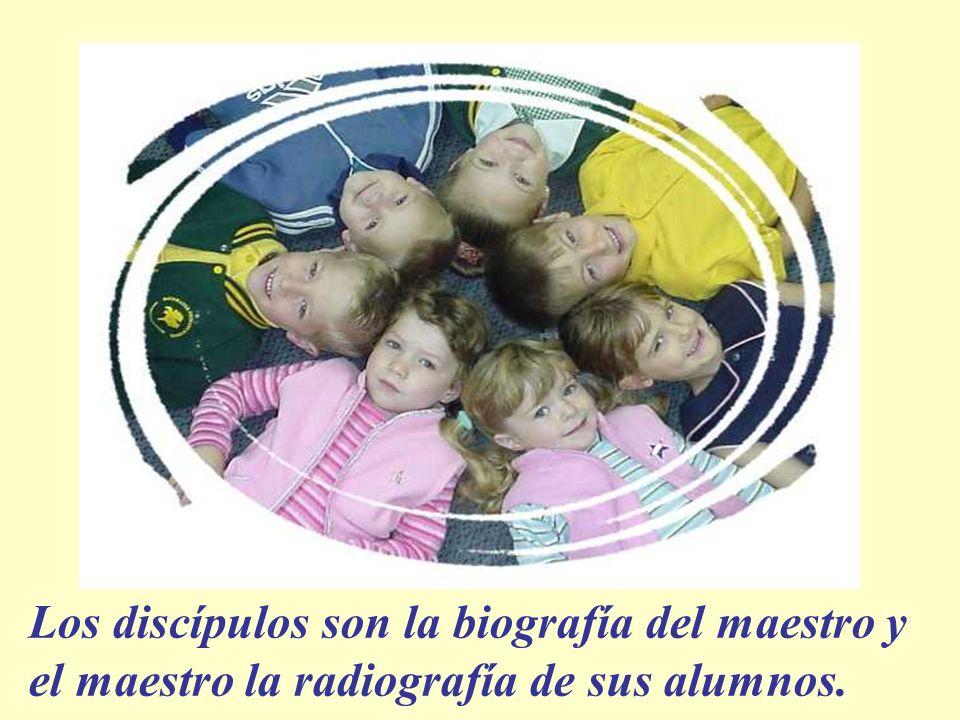 Los discípulos son la biografía del maestro y el maestro la radiografía de sus alumnos.