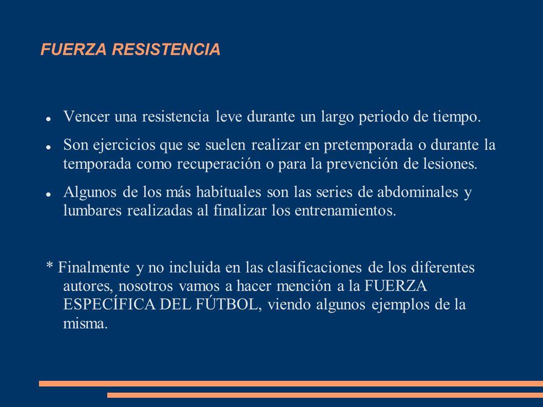 FUERZA RESISTENCIA Vencer una resistencia leve durante un largo periodo de tiempo.