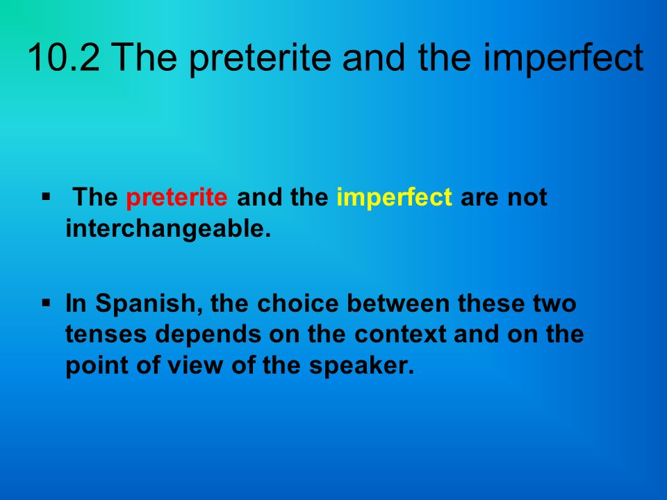 The preterite and the imperfect are not interchangeable.