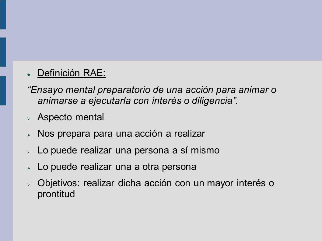 Definición RAE: Ensayo mental preparatorio de una acción para animar o animarse a ejecutarla con interés o diligencia .