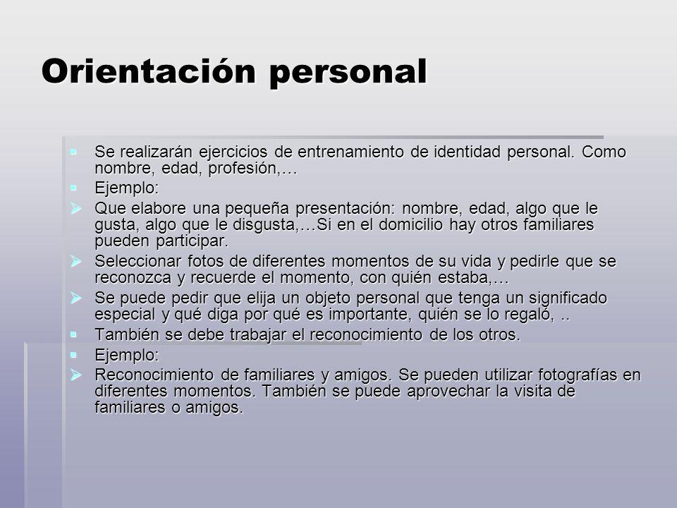 Orientación personal Se realizarán ejercicios de entrenamiento de identidad personal. Como nombre, edad, profesión,…
