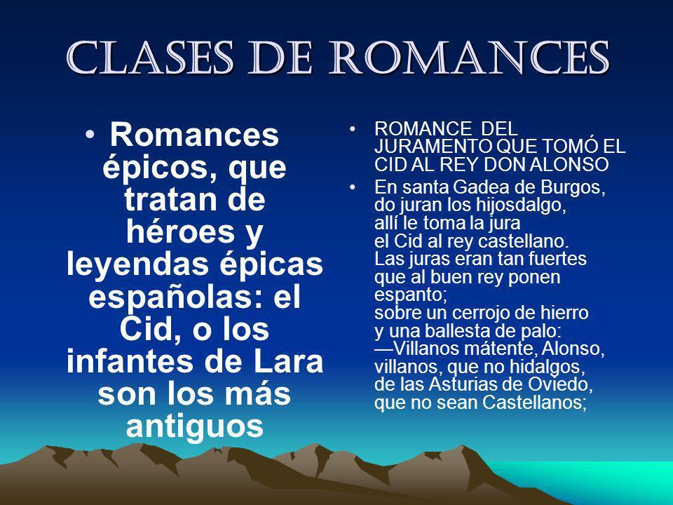 Clases de romances Romances épicos, que tratan de héroes y leyendas épicas españolas: el Cid, o los infantes de Lara son los más antiguos.