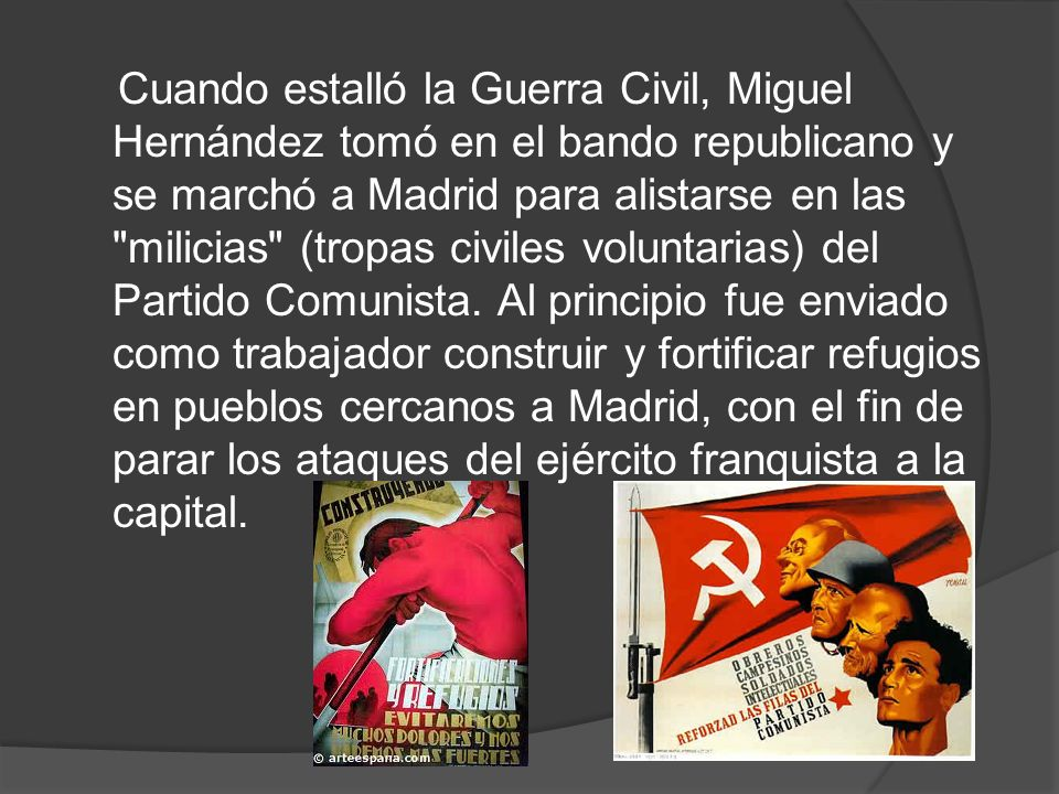 Cuando estalló la Guerra Civil, Miguel Hernández tomó en el bando republicano y se marchó a Madrid para alistarse en las milicias (tropas civiles voluntarias) del Partido Comunista.