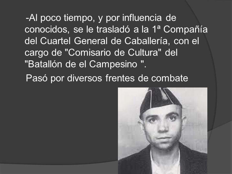 -Al poco tiempo, y por influencia de conocidos, se le trasladó a la 1ª Compañía del Cuartel General de Caballería, con el cargo de Comisario de Cultura del Batallón de el Campesino .