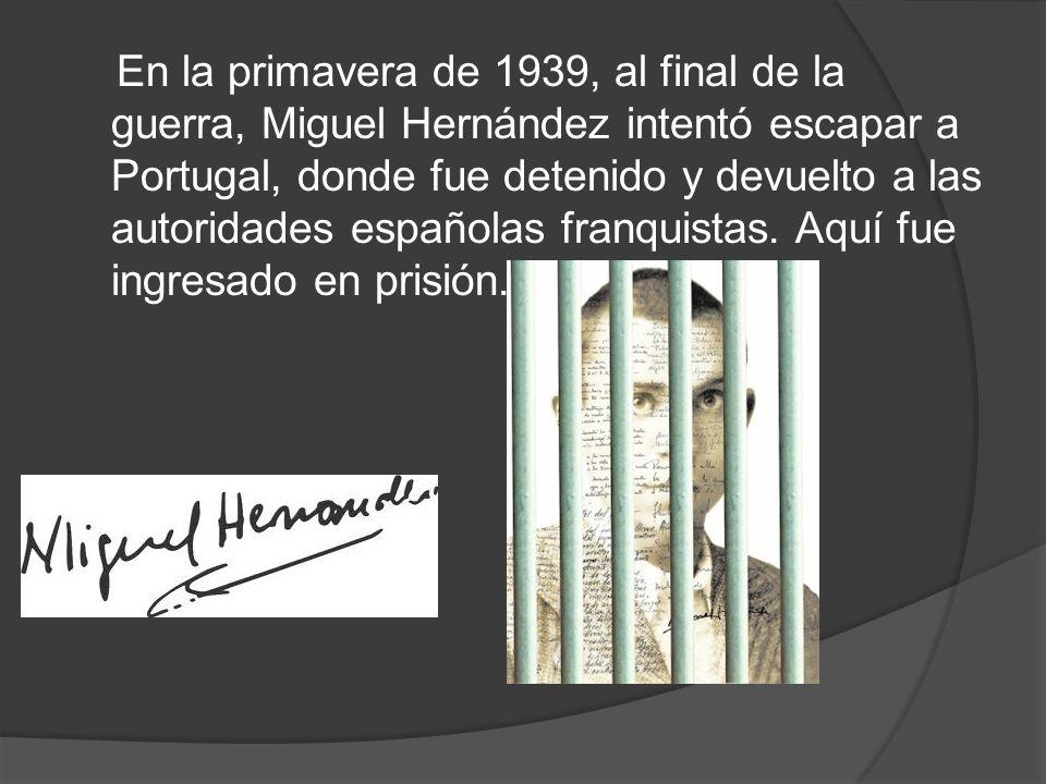 En la primavera de 1939, al final de la guerra, Miguel Hernández intentó escapar a Portugal, donde fue detenido y devuelto a las autoridades españolas franquistas.